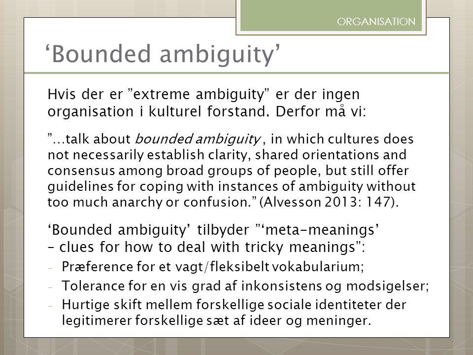 ORGANISATION 'Bounded ambiguity' Hvis der er extreme ambiguity er der ingen organisation i kulturel forstand. Derfor må vi: