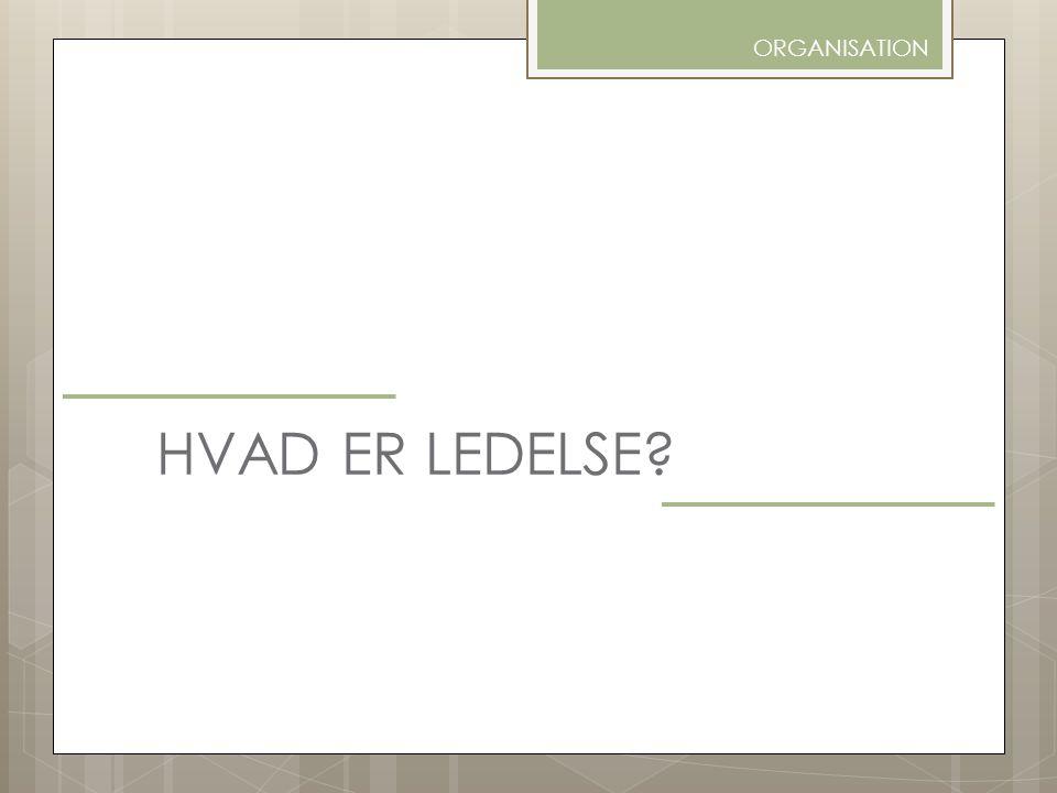 ORGANISATION HVAD ER LEDELSE