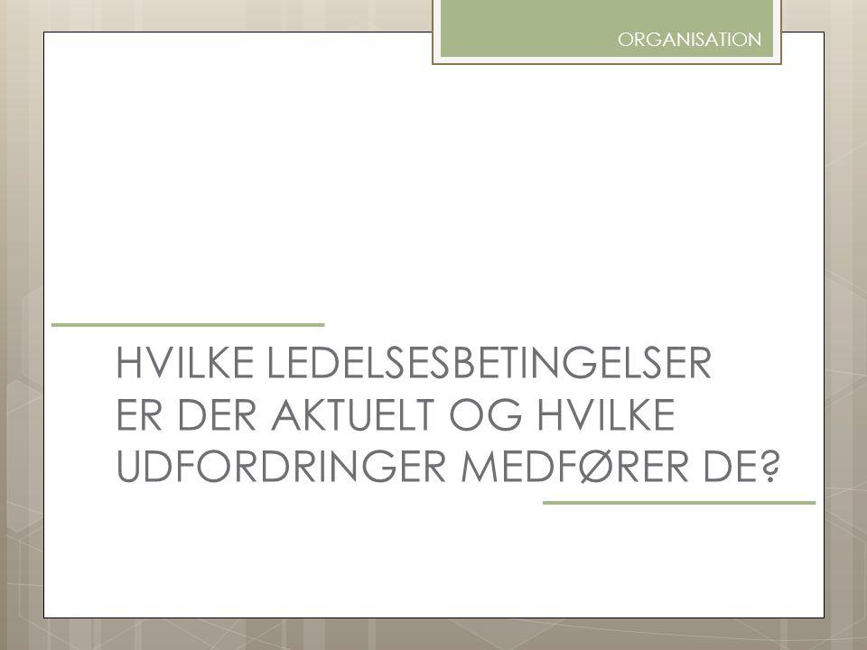 ORGANISATION HVILKE LEDELSESBETINGELSER ER DER AKTUELT OG HVILKE UDFORDRINGER MEDFØRER DE