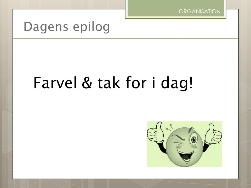 ORGANISATION Dagens epilog Farvel & tak for i dag!