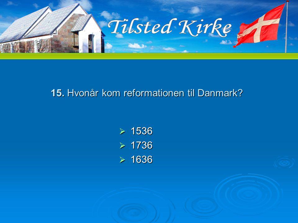 15. Hvonår kom reformationen til Danmark