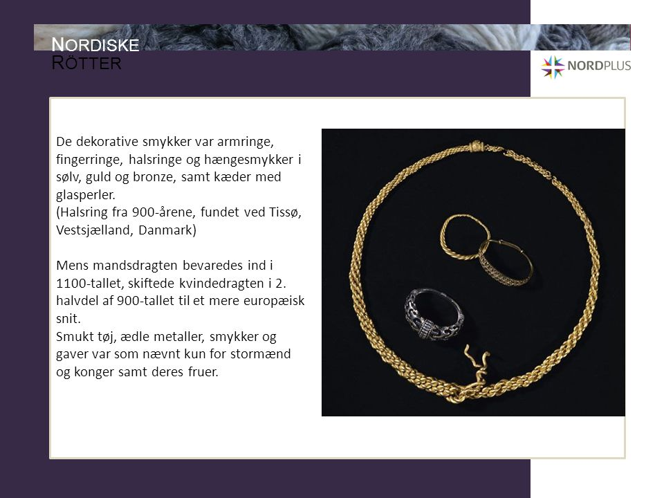 De dekorative smykker var armringe, fingerringe, halsringe og hængesmykker i sølv, guld og bronze, samt kæder med glasperler.