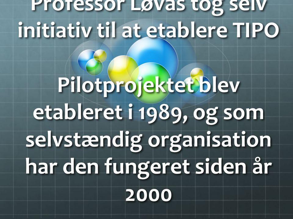 Professor Løvås tog selv initiativ til at etablere TIPO Pilotprojektet blev etableret i 1989, og som selvstændig organisation har den fungeret siden år 2000