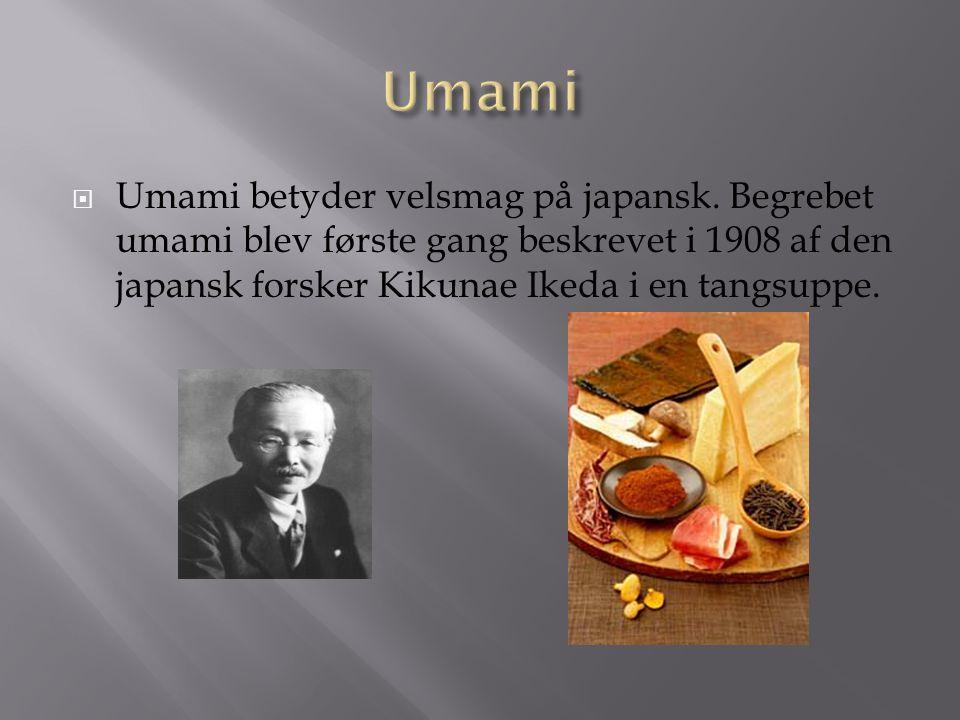 Umami Umami betyder velsmag på japansk. Begrebet umami blev første gang beskrevet i 1908 af den japansk forsker Kikunae Ikeda i en tangsuppe.