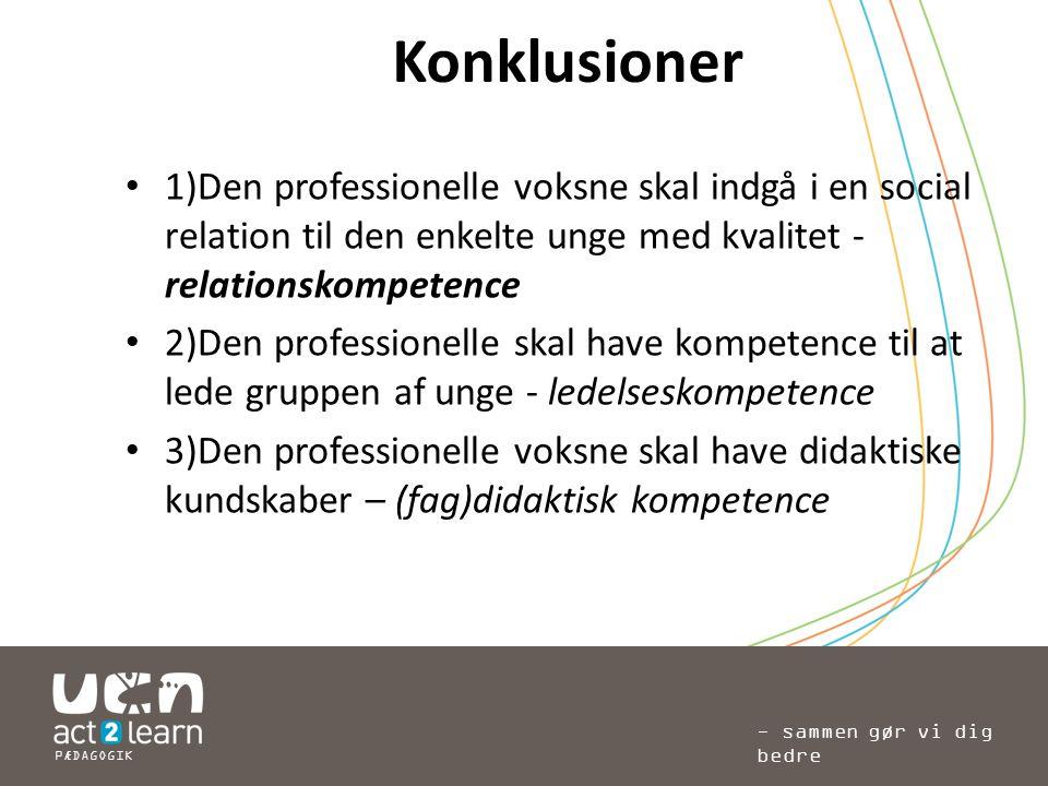 Konklusioner 1)Den professionelle voksne skal indgå i en social relation til den enkelte unge med kvalitet - relationskompetence.