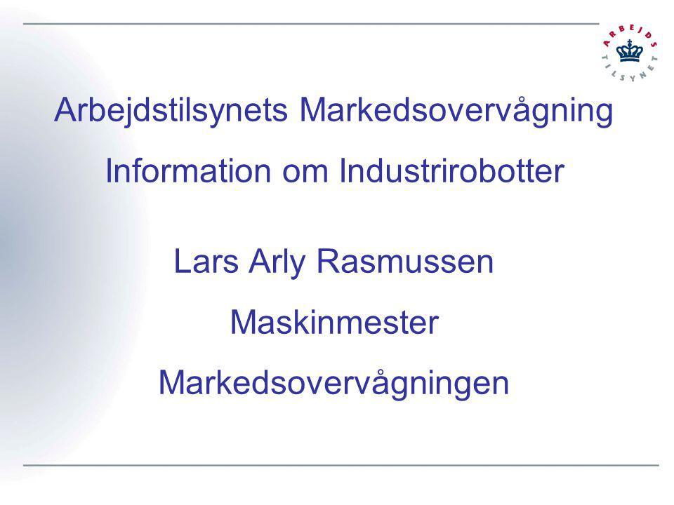 Arbejdstilsynets Markedsovervågning Information om Industrirobotter Lars Arly Rasmussen Maskinmester Markedsovervågningen