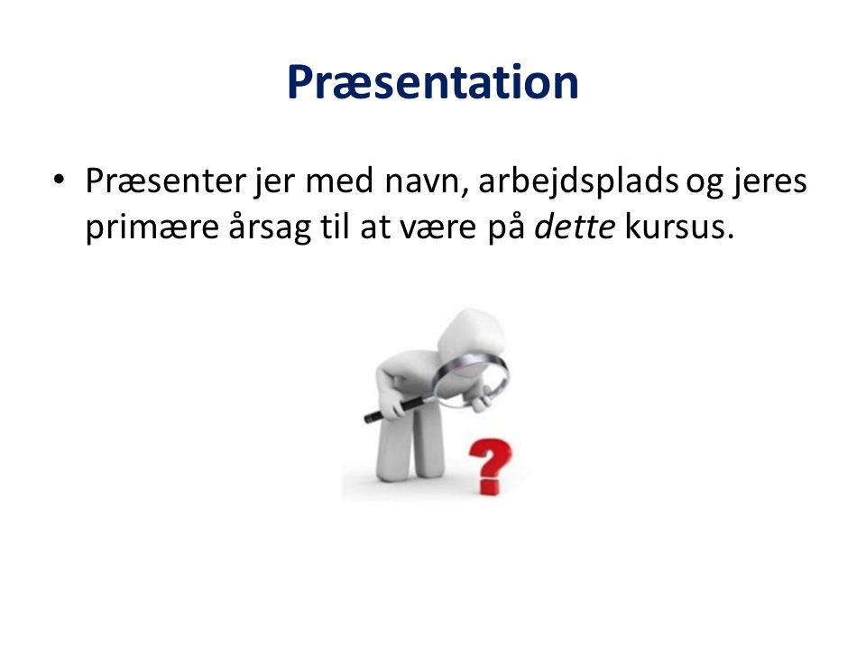 Præsentation Præsenter jer med navn, arbejdsplads og jeres primære årsag til at være på dette kursus.