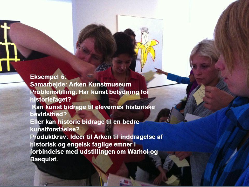 Eksempel 5: Samarbejde: Arken Kunstmuseum Problemstilling: Har kunst betydning for historiefaget.