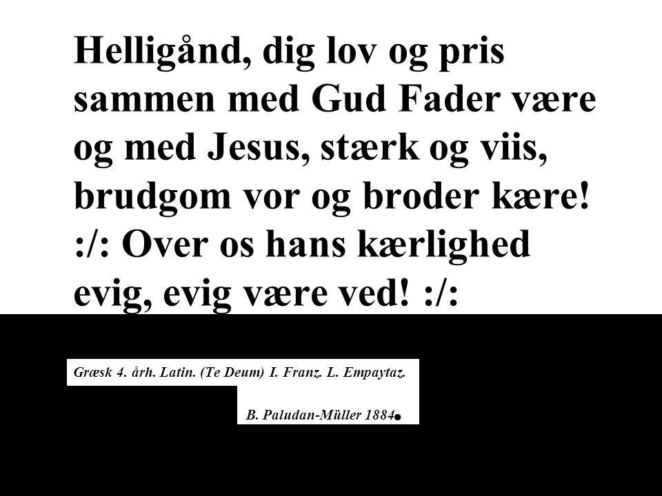 Helligånd, dig lov og pris sammen med Gud Fader være og med Jesus, stærk og viis, brudgom vor og broder kære.