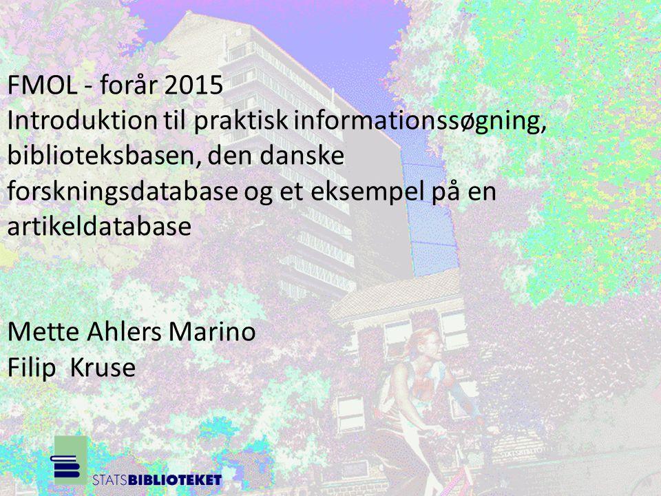 FMOL - forår 2015 Introduktion til praktisk informationssøgning, biblioteksbasen, den danske forskningsdatabase og et eksempel på en artikeldatabase Mette Ahlers Marino Filip Kruse