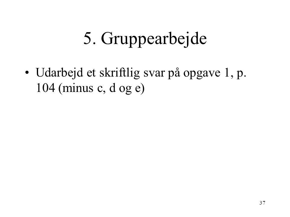 5. Gruppearbejde Udarbejd et skriftlig svar på opgave 1, p. 104 (minus c, d og e)