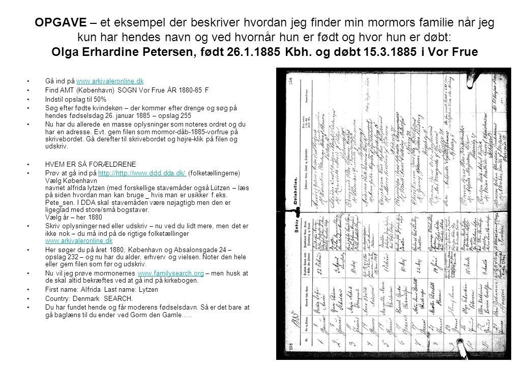 OPGAVE – et eksempel der beskriver hvordan jeg finder min mormors familie når jeg kun har hendes navn og ved hvornår hun er født og hvor hun er døbt: Olga Erhardine Petersen, født 26.1.1885 Kbh. og døbt 15.3.1885 i Vor Frue