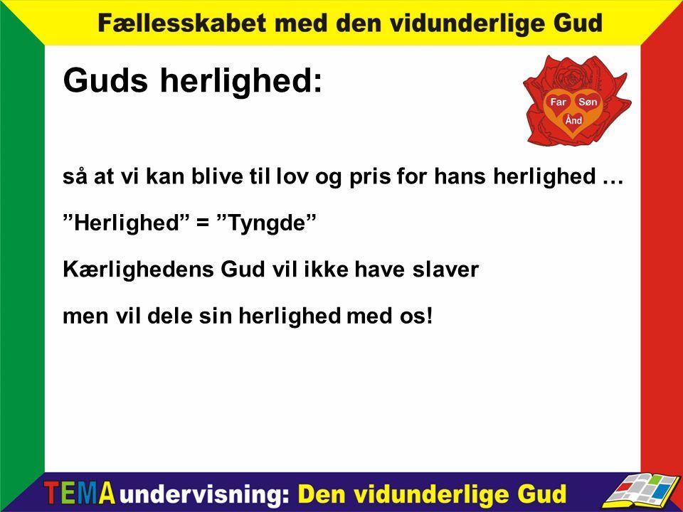 Guds herlighed: så at vi kan blive til lov og pris for hans herlighed … Herlighed = Tyngde Kærlighedens Gud vil ikke have slaver.