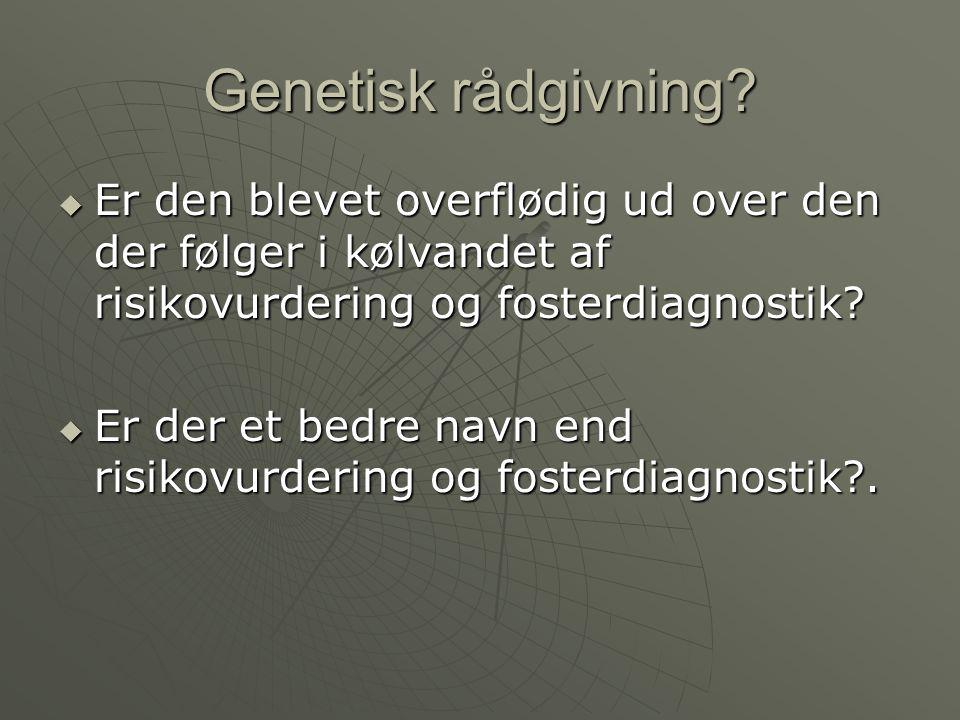 Genetisk rådgivning Er den blevet overflødig ud over den der følger i kølvandet af risikovurdering og fosterdiagnostik