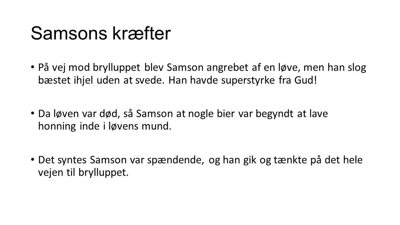 Samsons kræfter På vej mod brylluppet blev Samson angrebet af en løve, men han slog bæstet ihjel uden at svede. Han havde superstyrke fra Gud!