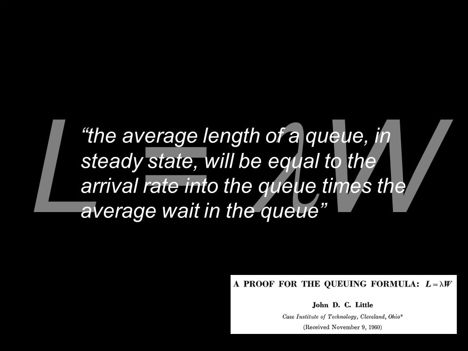 L = W the average length of a queue, in steady state, will be equal to the arrival rate into the queue times the average wait in the queue