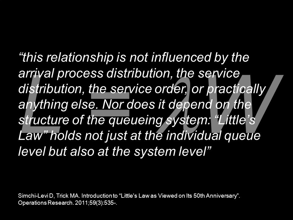 this relationship is not influenced by the arrival process distribution, the service distribution, the service order, or practically anything else. Nor does it depend on the structure of the queueing system: Little's Law holds not just at the individual queue level but also at the system level