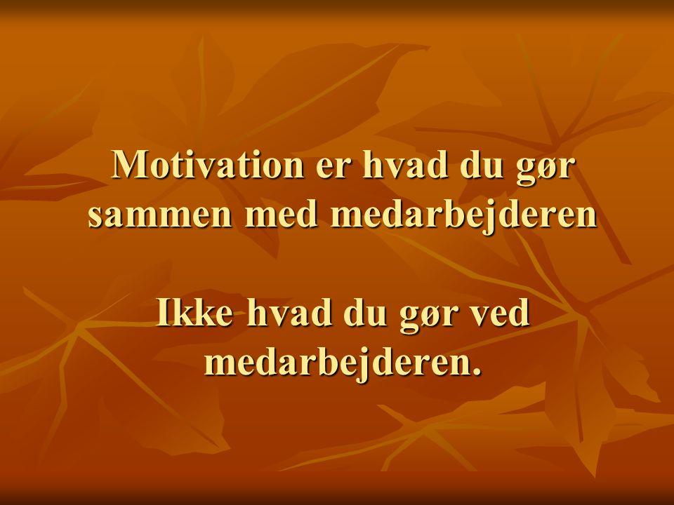 Motivation er hvad du gør sammen med medarbejderen Ikke hvad du gør ved medarbejderen.