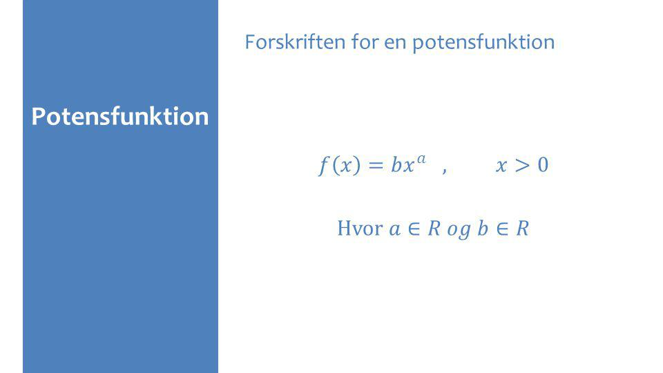 Potensfunktion Forskriften for en potensfunktion 𝑓 𝑥 =𝑏 𝑥 𝑎 , 𝑥>0 Hvor 𝑎∈𝑅 𝑜𝑔 𝑏∈𝑅