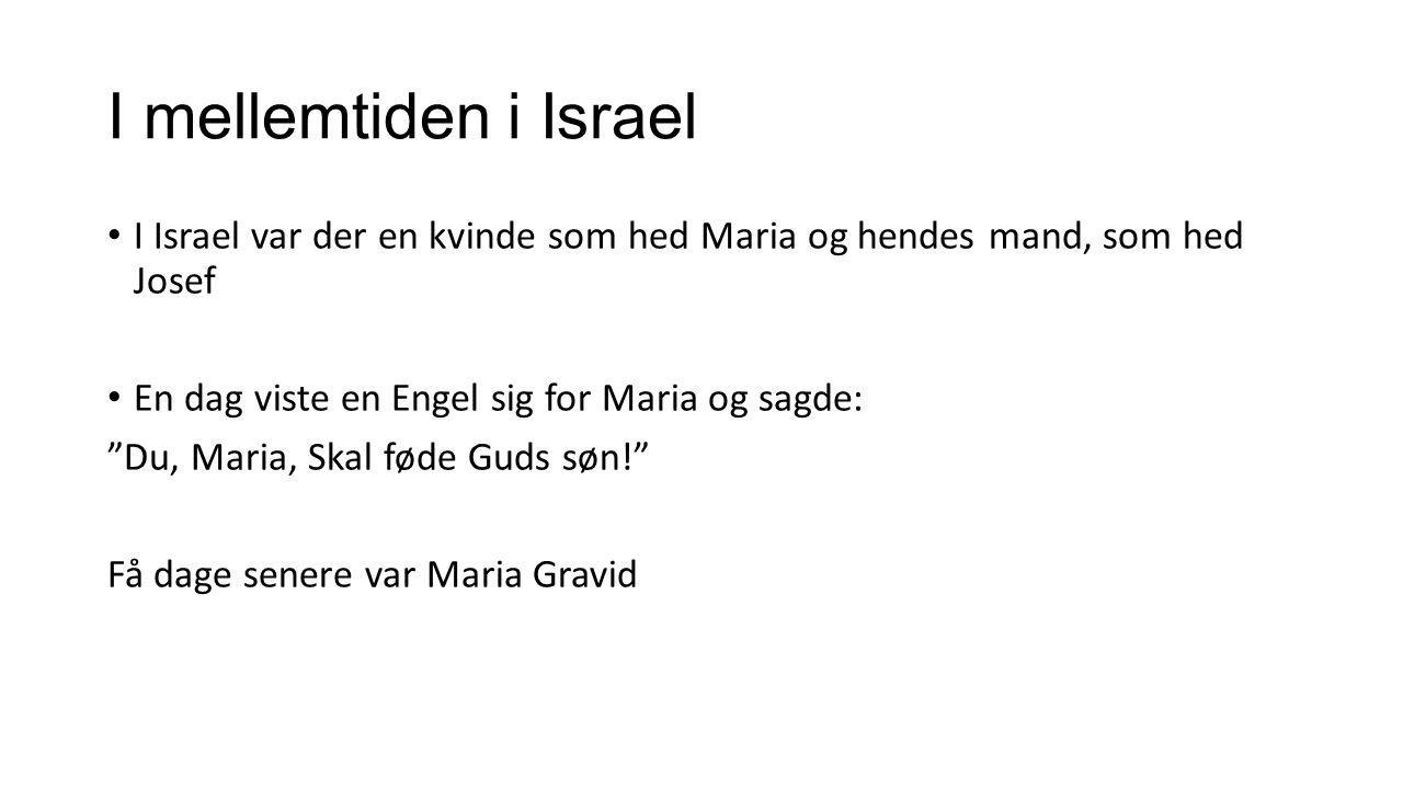 I mellemtiden i Israel I Israel var der en kvinde som hed Maria og hendes mand, som hed Josef. En dag viste en Engel sig for Maria og sagde: