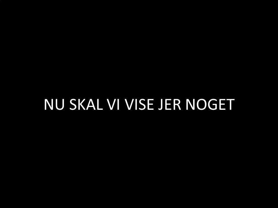 NU SKAL VI VISE JER NOGET