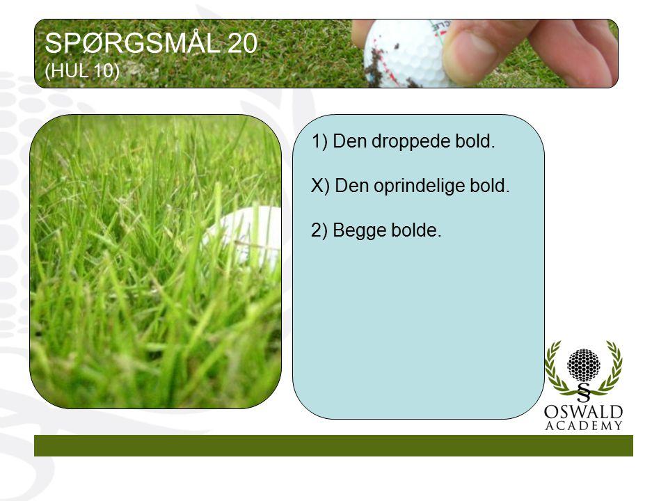 SPØRGSMÅL 20 (HUL 10) 1) Den droppede bold. X) Den oprindelige bold.