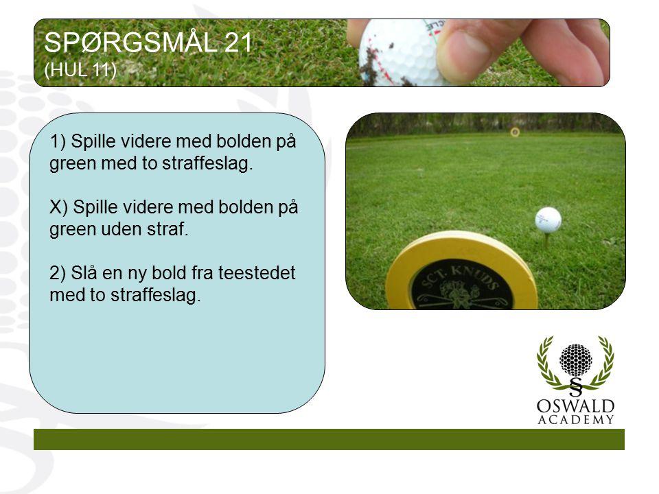 SPØRGSMÅL 21 (HUL 11) 1) Spille videre med bolden på green med to straffeslag. X) Spille videre med bolden på green uden straf.