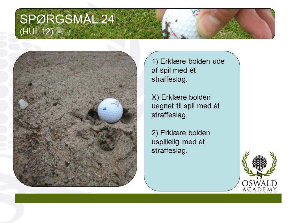 SPØRGSMÅL 24 (HUL 12) 1) Erklære bolden ude af spil med ét straffeslag. X) Erklære bolden uegnet til spil med ét straffeslag.