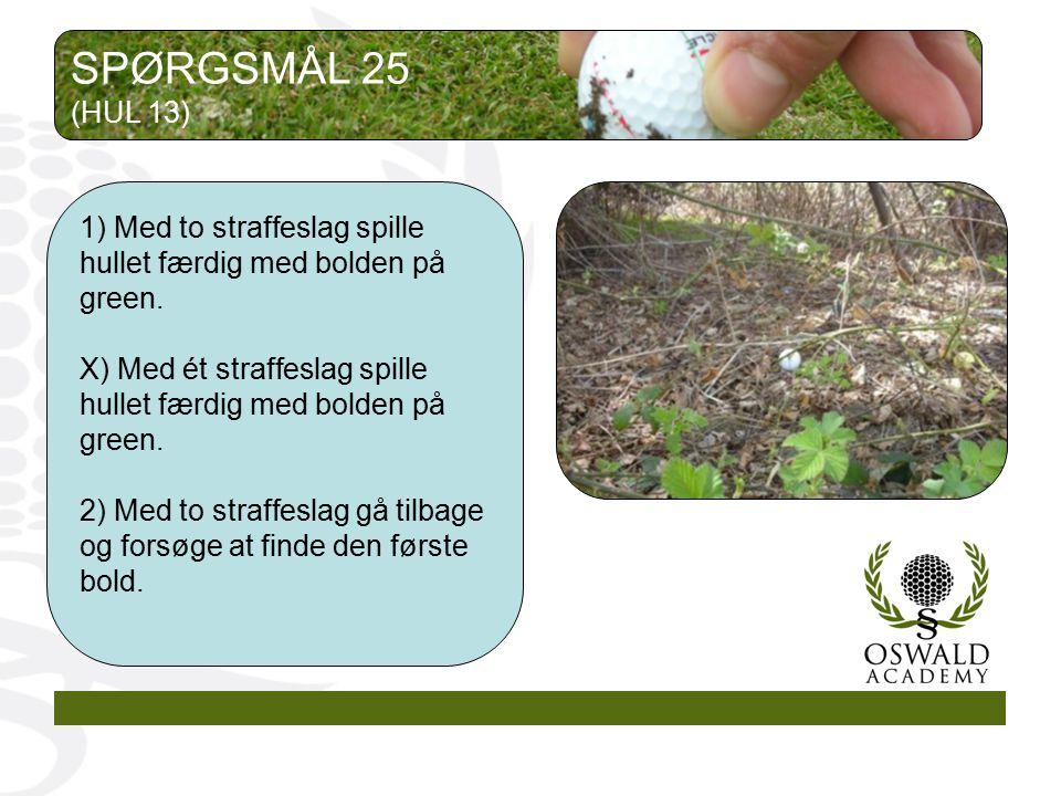 SPØRGSMÅL 25 (HUL 13) 1) Med to straffeslag spille hullet færdig med bolden på green.