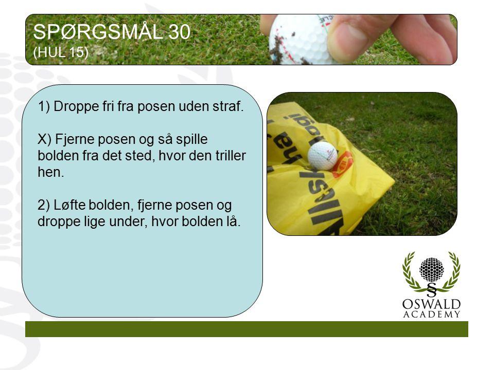 SPØRGSMÅL 30 (HUL 15) 1) Droppe fri fra posen uden straf.