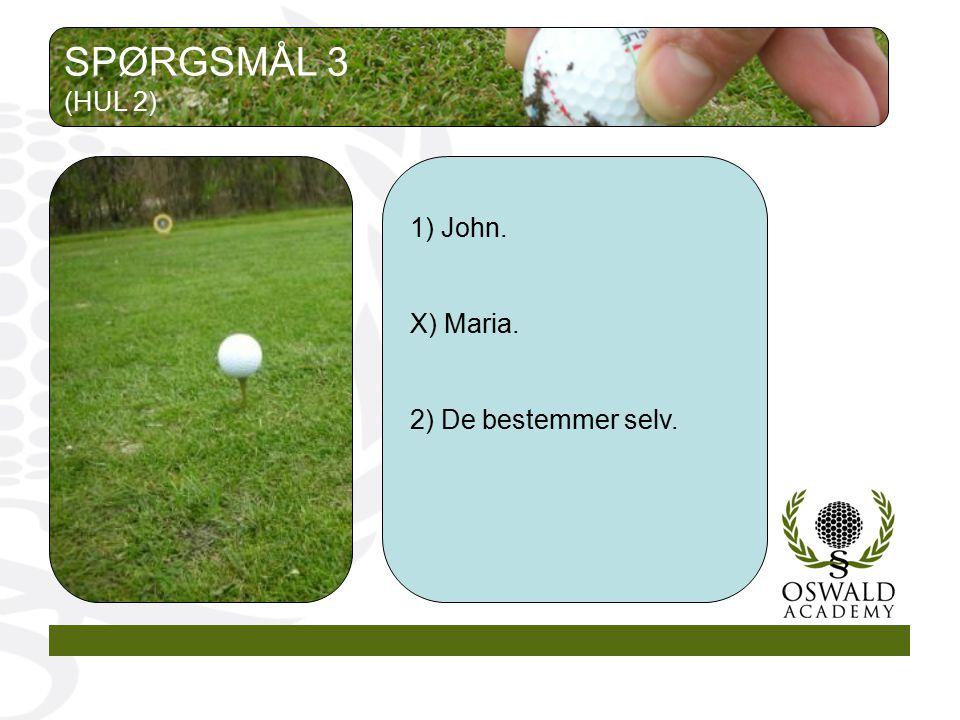 SPØRGSMÅL 3 (HUL 2) 1) John. X) Maria. 2) De bestemmer selv.