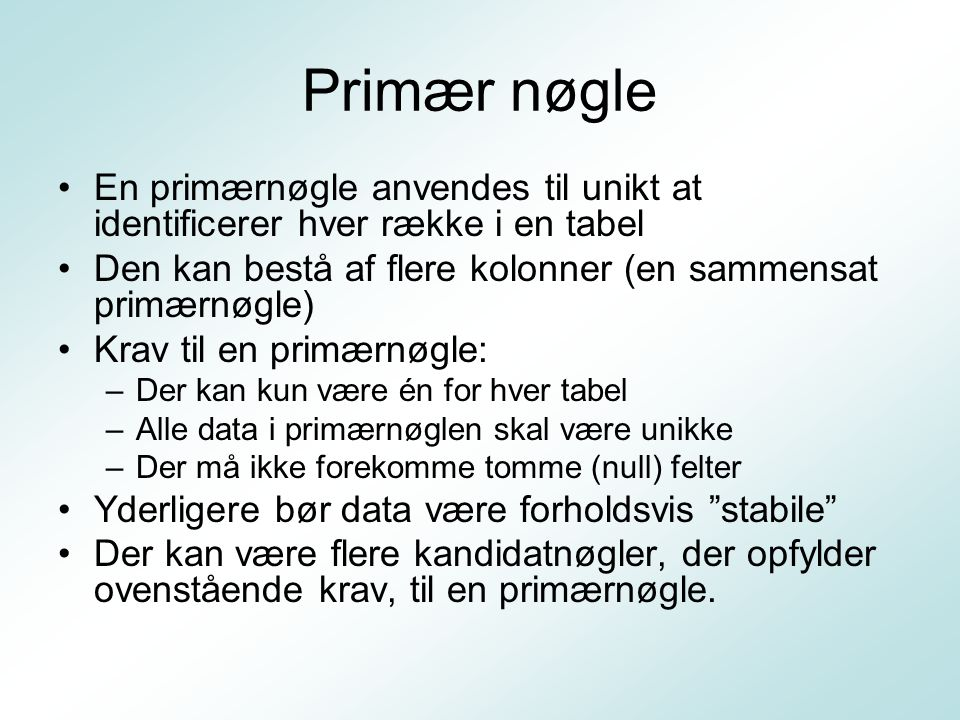 Primær nøgle En primærnøgle anvendes til unikt at identificerer hver række i en tabel. Den kan bestå af flere kolonner (en sammensat primærnøgle)