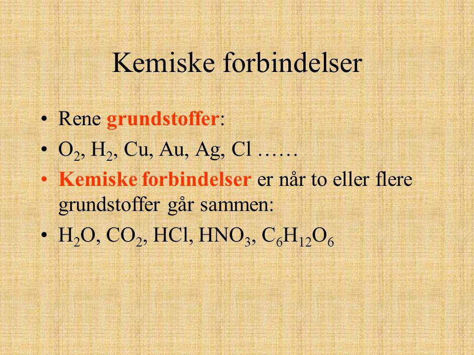 Kemiske forbindelser Rene grundstoffer: O2, H2, Cu, Au, Ag, Cl ……