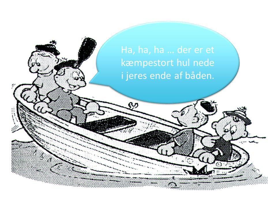 Ha, ha, ha … der er et kæmpestort hul nede i jeres ende af båden.