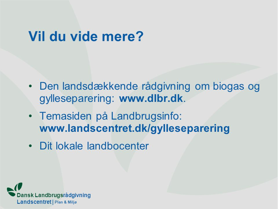 Vil du vide mere Den landsdækkende rådgivning om biogas og gylleseparering: www.dlbr.dk.