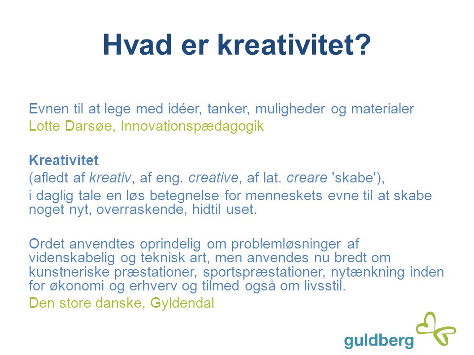Hvad er kreativitet Evnen til at lege med idéer, tanker, muligheder og materialer. Lotte Darsøe, Innovationspædagogik.