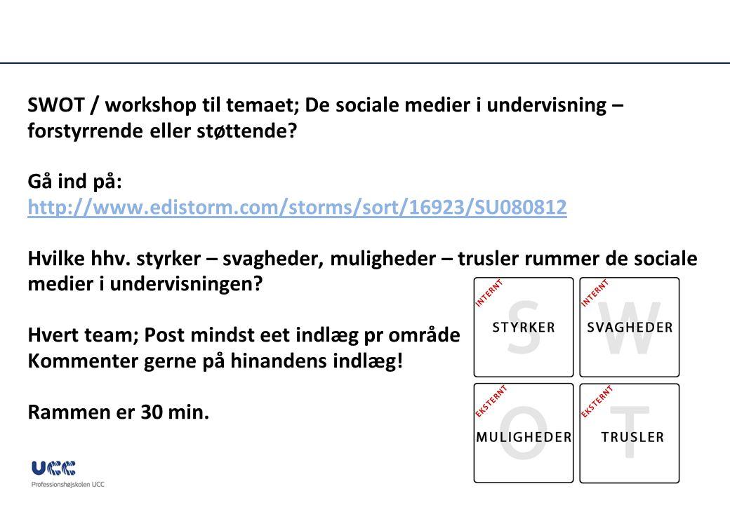 SWOT / workshop til temaet; De sociale medier i undervisning – forstyrrende eller støttende Gå ind på: http://www.edistorm.com/storms/sort/16923/SU080812 Hvilke hhv. styrker – svagheder, muligheder – trusler rummer de sociale medier i undervisningen Hvert team; Post mindst eet indlæg pr område Kommenter gerne på hinandens indlæg! Rammen er 30 min.