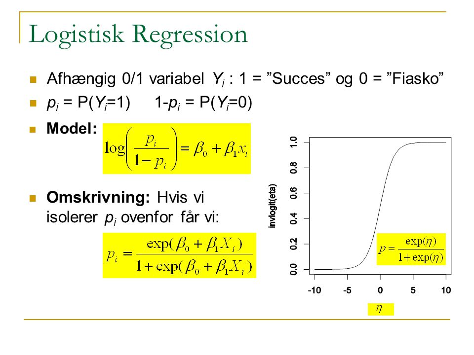 Logistisk Regression Afhængig 0/1 variabel Yi : 1 = Succes og 0 = Fiasko pi = P(Yi=1) 1-pi = P(Yi=0)
