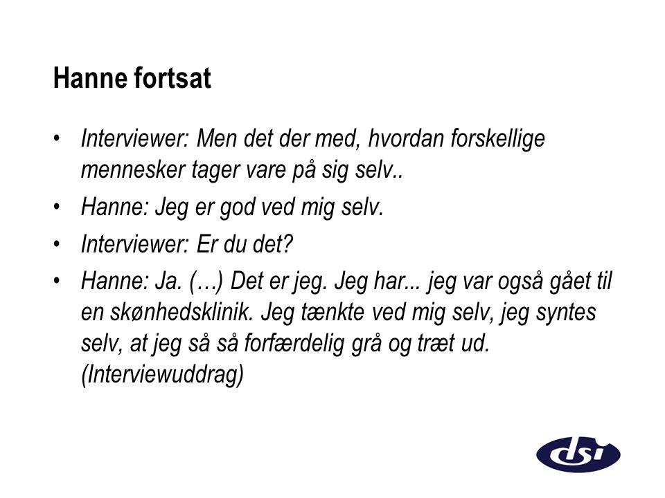 Hanne fortsat Interviewer: Men det der med, hvordan forskellige mennesker tager vare på sig selv.. Hanne: Jeg er god ved mig selv.