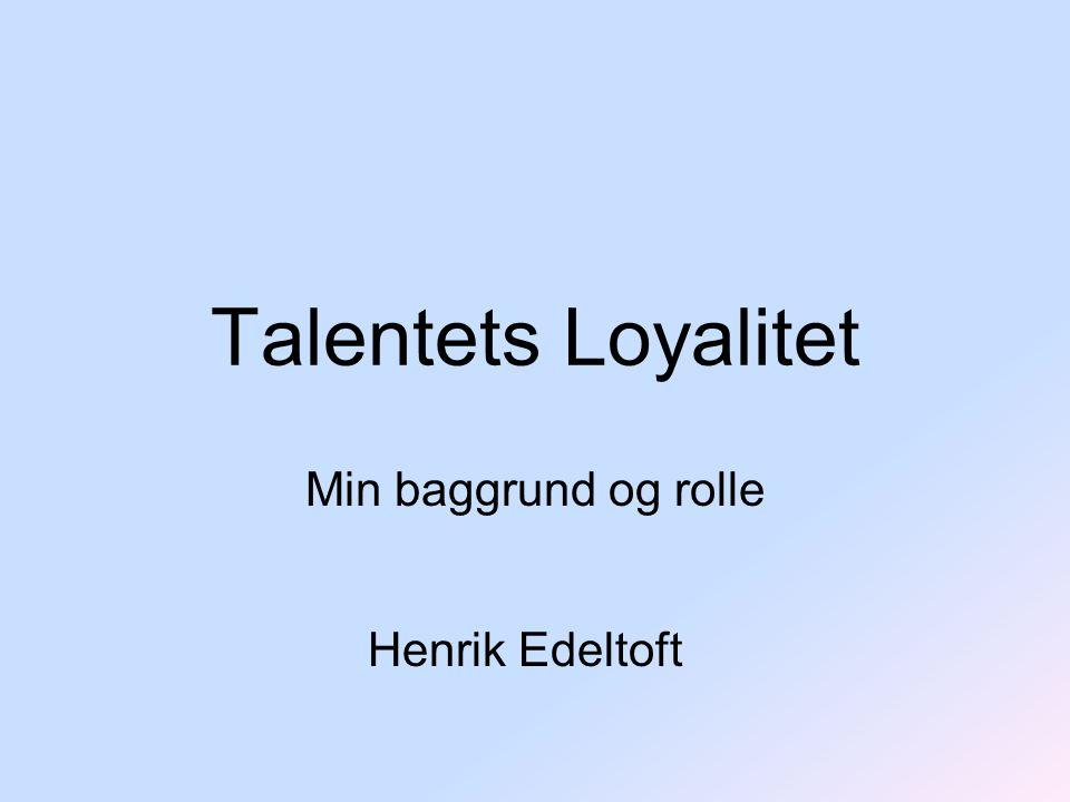 Talentets Loyalitet Min baggrund og rolle Henrik Edeltoft