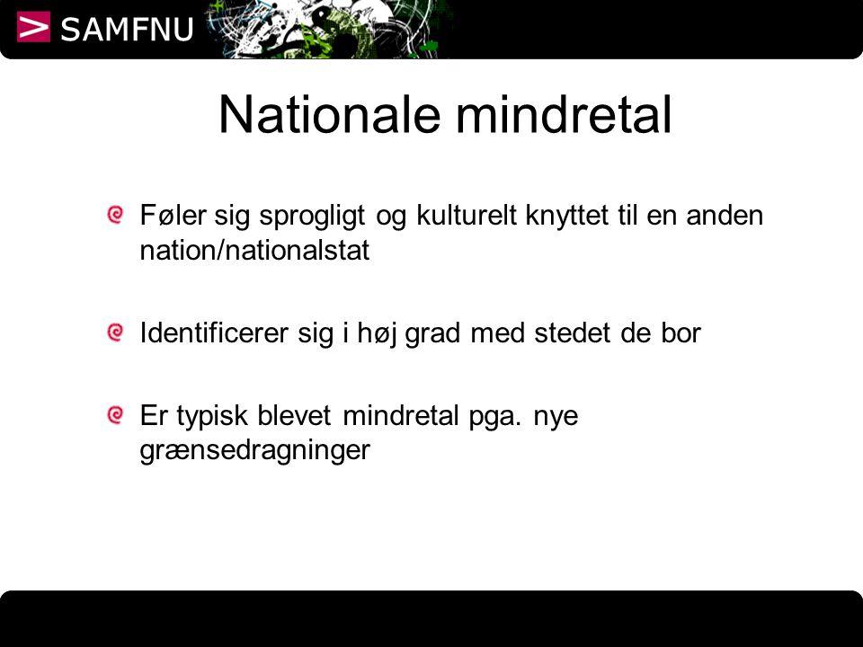 Nationale mindretal Føler sig sprogligt og kulturelt knyttet til en anden nation/nationalstat. Identificerer sig i høj grad med stedet de bor.