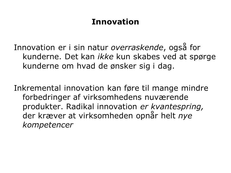 Innovation Innovation er i sin natur overraskende, også for kunderne. Det kan ikke kun skabes ved at spørge kunderne om hvad de ønsker sig i dag.