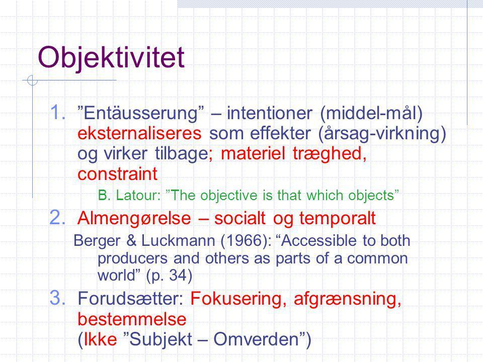 Objektivitet Entäusserung – intentioner (middel-mål) eksternaliseres som effekter (årsag-virkning) og virker tilbage; materiel træghed, constraint.