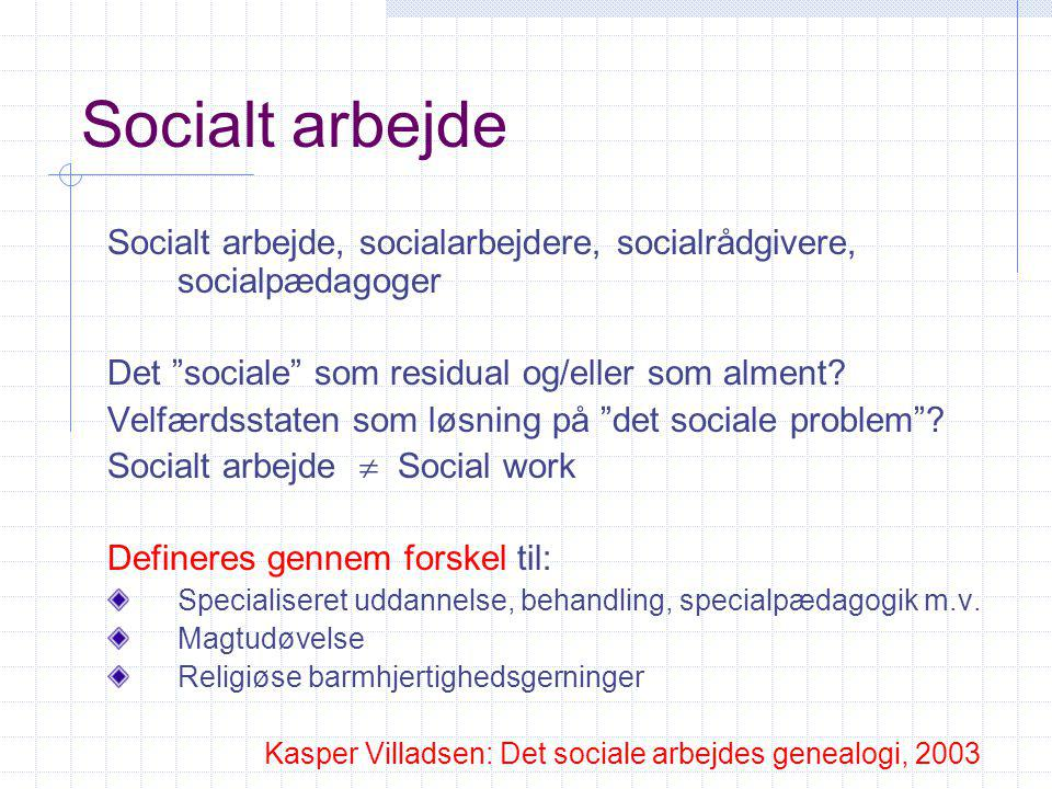 Socialt arbejde Socialt arbejde, socialarbejdere, socialrådgivere, socialpædagoger. Det sociale som residual og/eller som alment