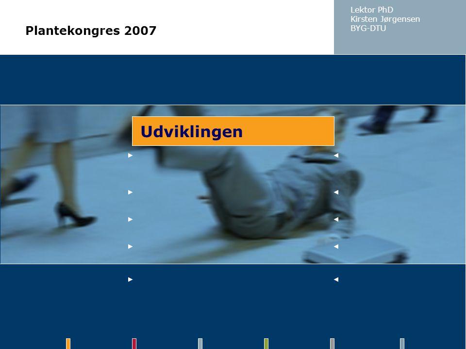 Lektor PhD Kirsten Jørgensen BYG-DTU Plantekongres 2007 Udviklingen