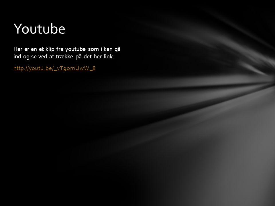 Youtube Her er en et klip fra youtube som i kan gå ind og se ved at trække på det her link.