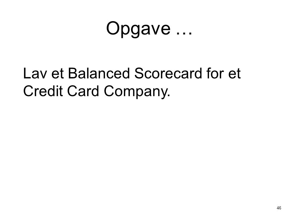 Opgave … Lav et Balanced Scorecard for et Credit Card Company.