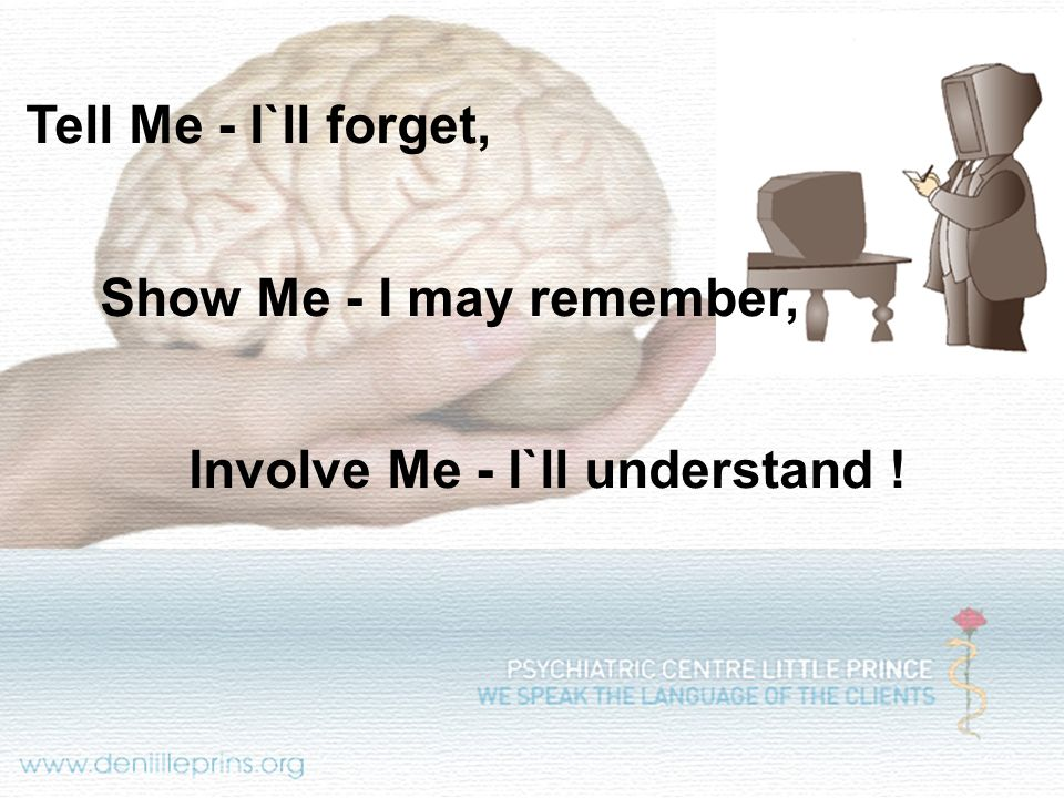 Tell Me - I`ll forget, Show Me - I may remember, Involve Me - I`ll understand !