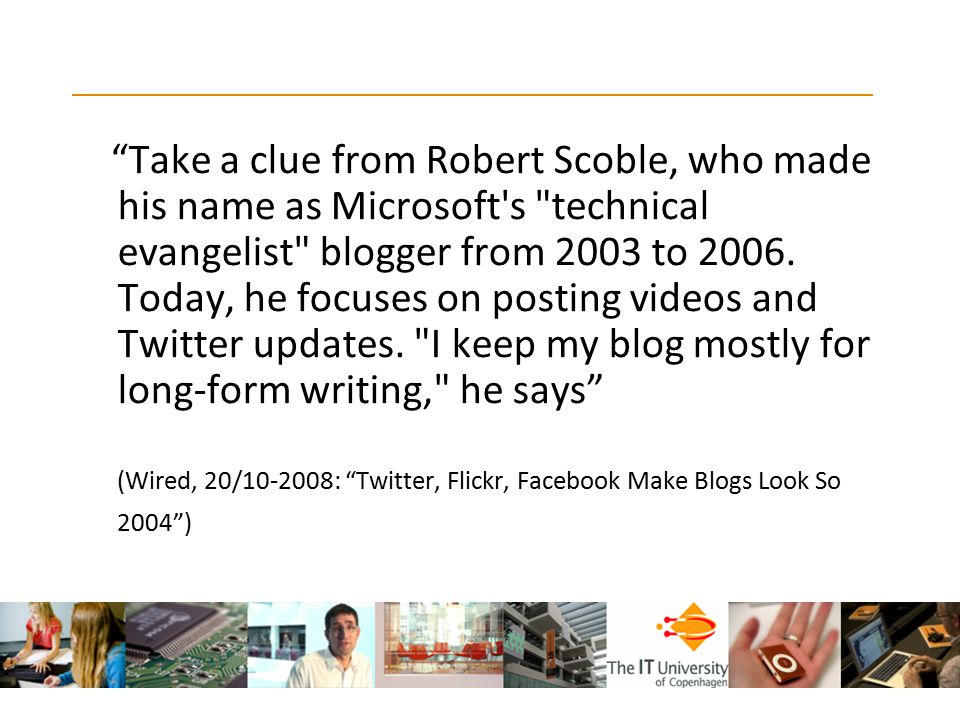 Take a clue from Robert Scoble, who made his name as Microsoft s technical evangelist blogger from 2003 to 2006. Today, he focuses on posting videos and Twitter updates. I keep my blog mostly for long-form writing, he says