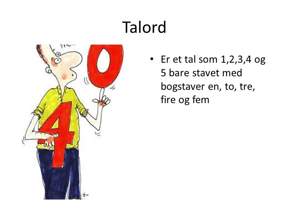 Talord Er et tal som 1,2,3,4 og 5 bare stavet med bogstaver en, to, tre, fire og fem